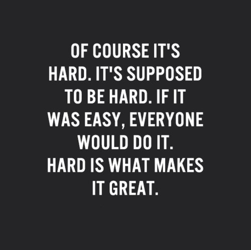 Of course it's hard, it's supposed to be hard. If it was easy, everyone would do it. Hard is what makes it great.